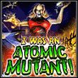 game I Was An Atomic Mutant